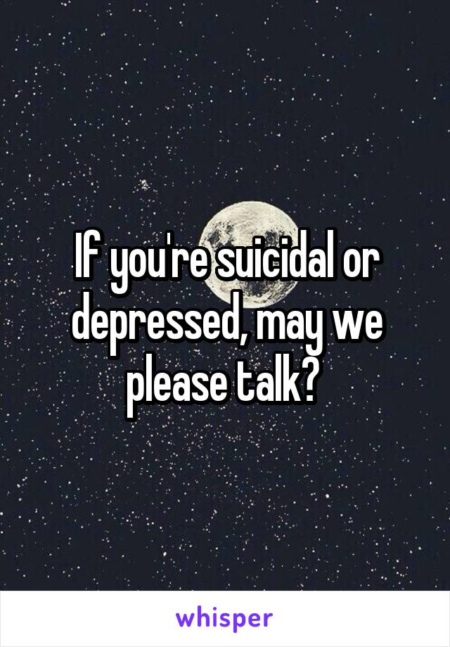 If you're suicidal or depressed, may we please talk?