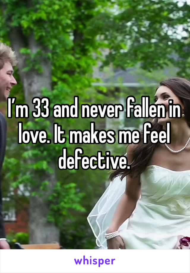 I'm 33 and never fallen in love. It makes me feel defective.