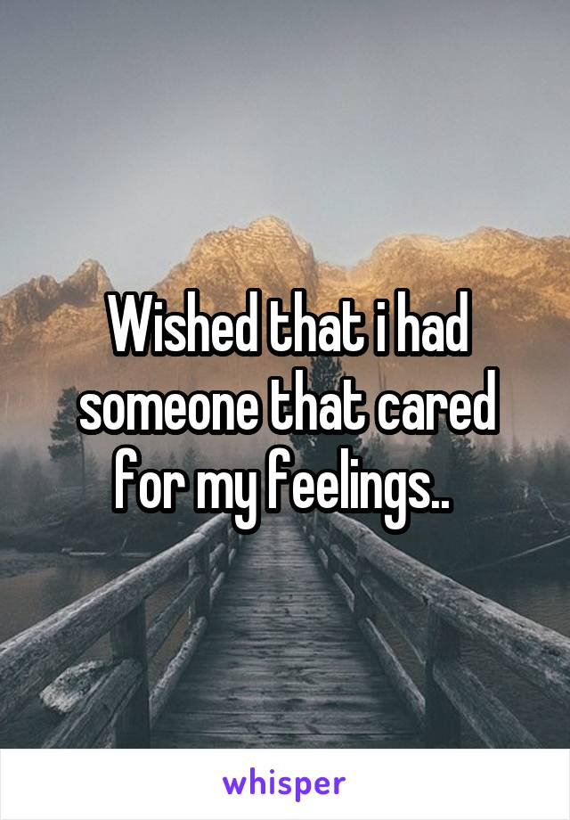 Wished that i had someone that cared for my feelings..