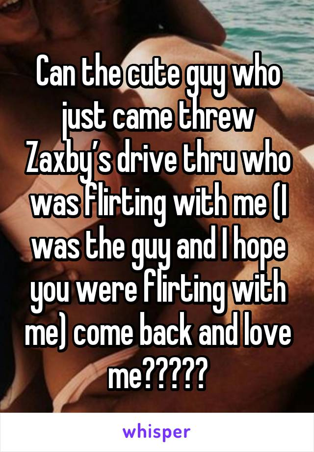 Can the cute guy who just came threw Zaxby's drive thru who was flirting with me (I was the guy and I hope you were flirting with me) come back and love me?????