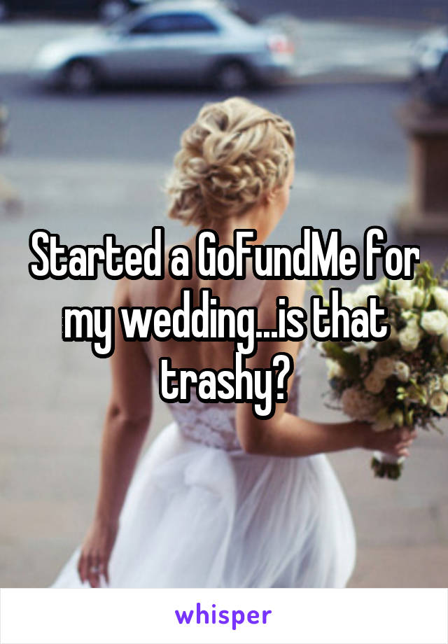 Started a GoFundMe for my wedding...is that trashy?