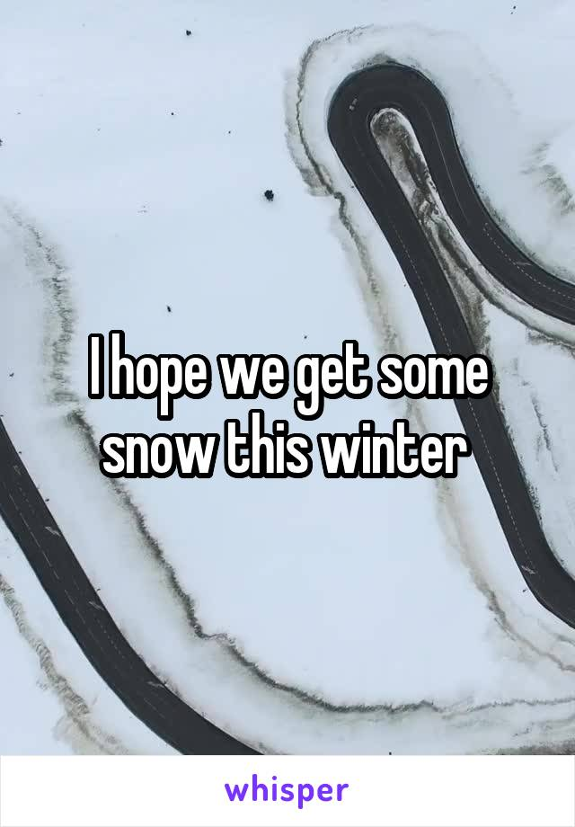 I hope we get some snow this winter