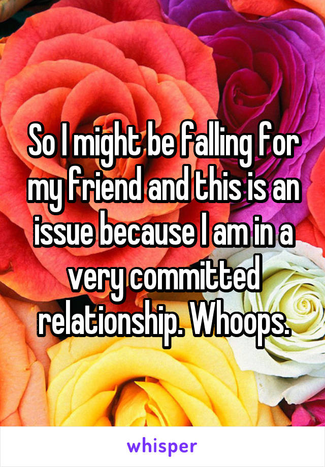 So I might be falling for my friend and this is an issue because I am in a very committed relationship. Whoops.