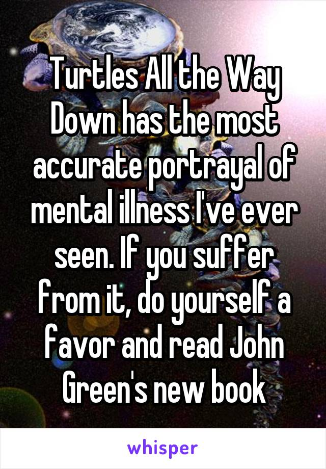 Turtles All the Way Down has the most accurate portrayal of mental illness I've ever seen. If you suffer from it, do yourself a favor and read John Green's new book