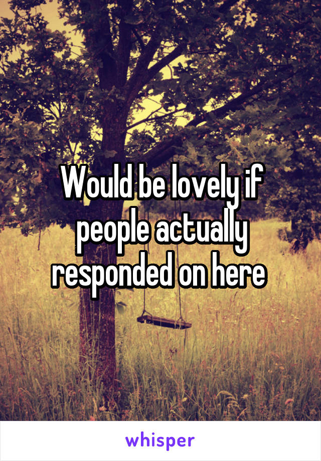 Would be lovely if people actually responded on here