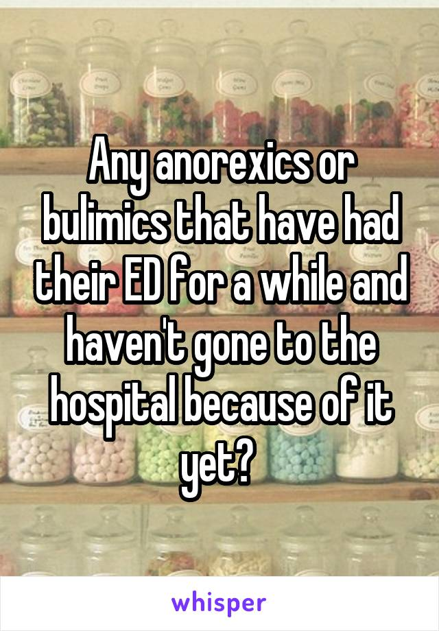 Any anorexics or bulimics that have had their ED for a while and haven't gone to the hospital because of it yet?