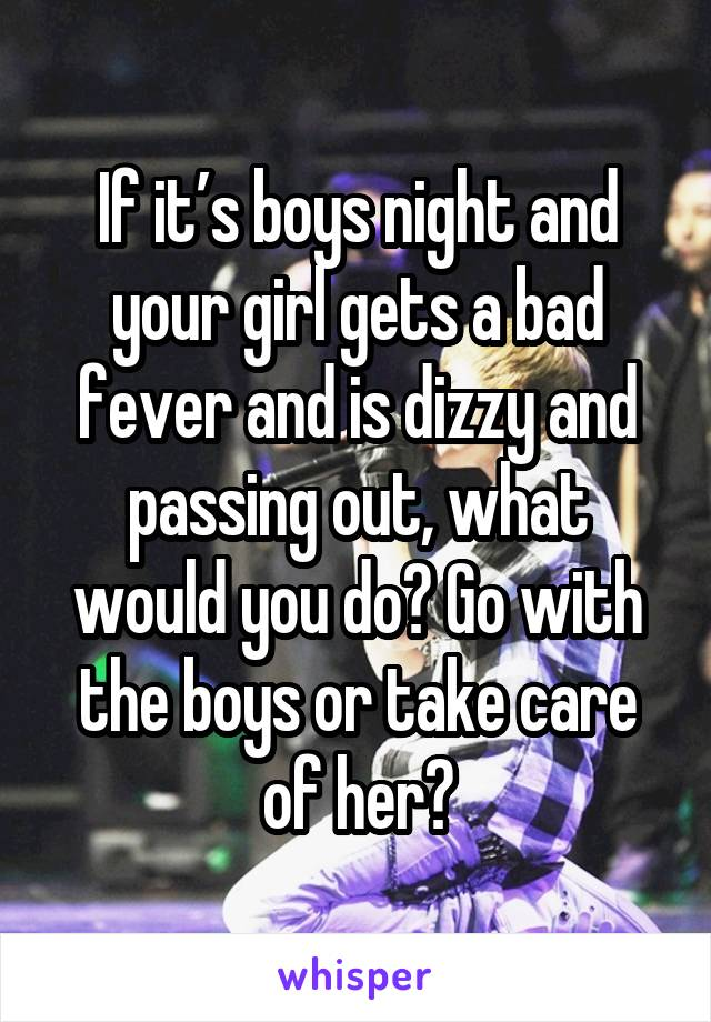 If it's boys night and your girl gets a bad fever and is dizzy and passing out, what would you do? Go with the boys or take care of her?