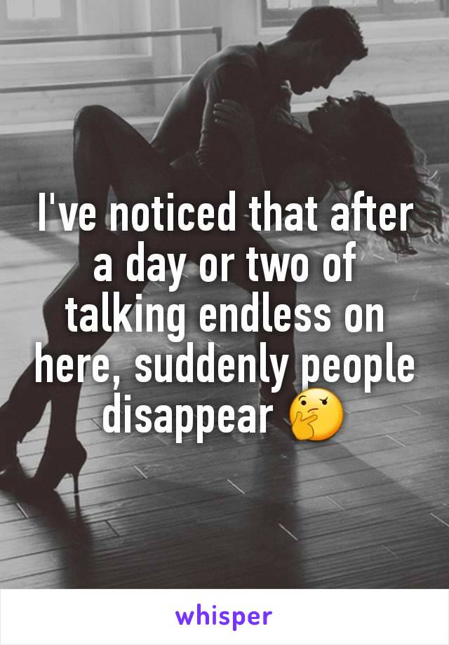 I've noticed that after a day or two of talking endless on here, suddenly people disappear 🤔