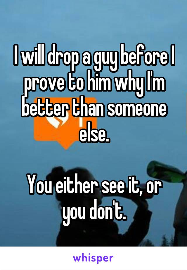 I will drop a guy before I prove to him why I'm better than someone else.  You either see it, or you don't.