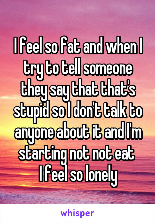 I feel so fat and when I try to tell someone they say that that's stupid so I don't talk to anyone about it and I'm starting not not eat  I feel so lonely