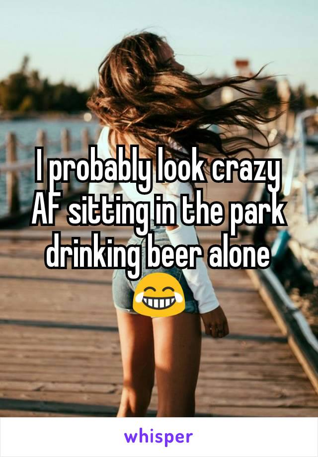I probably look crazy AF sitting in the park drinking beer alone 😂