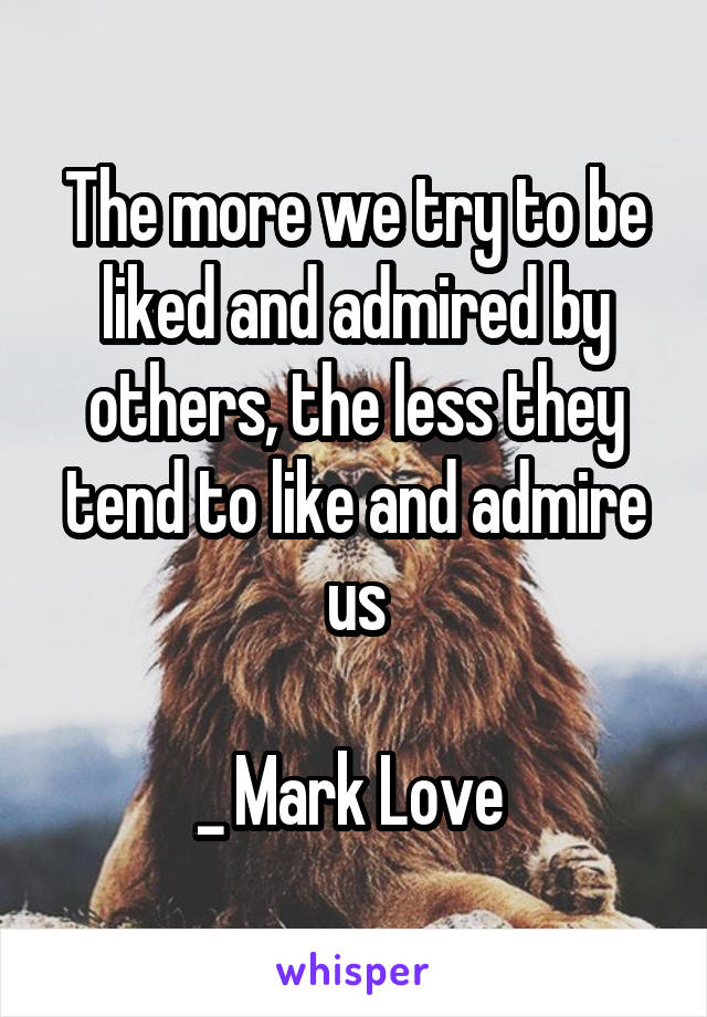 The more we try to be liked and admired by others, the less they tend to like and admire us  _ Mark Love