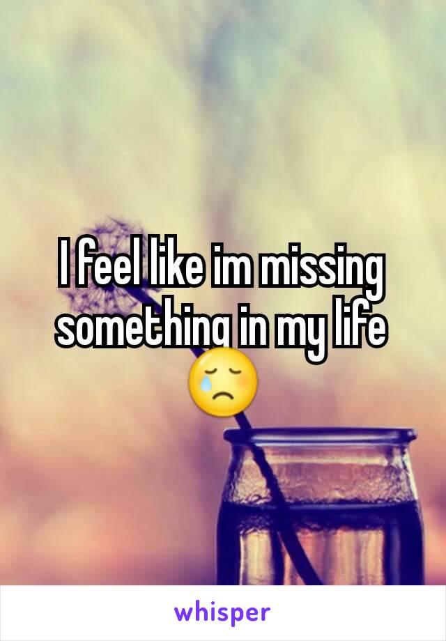 I feel like im missing something in my life 😢
