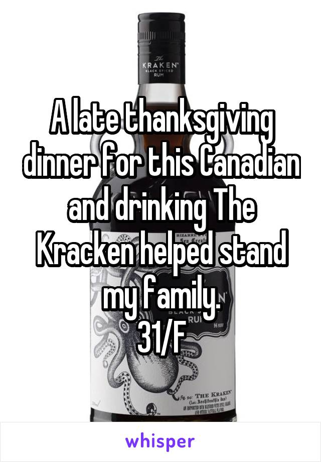 A late thanksgiving dinner for this Canadian and drinking The Kracken helped stand my family. 31/F