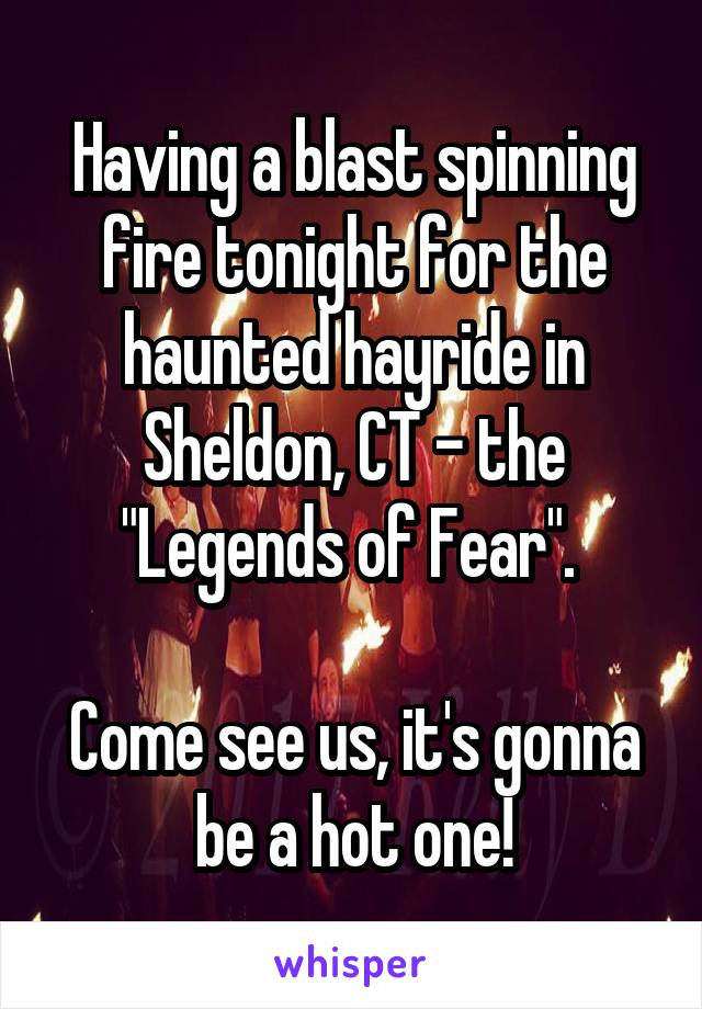 """Having a blast spinning fire tonight for the haunted hayride in Sheldon, CT - the """"Legends of Fear"""".   Come see us, it's gonna be a hot one!"""