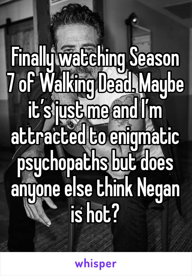 Finally watching Season 7 of Walking Dead. Maybe it's just me and I'm attracted to enigmatic psychopaths but does anyone else think Negan is hot?