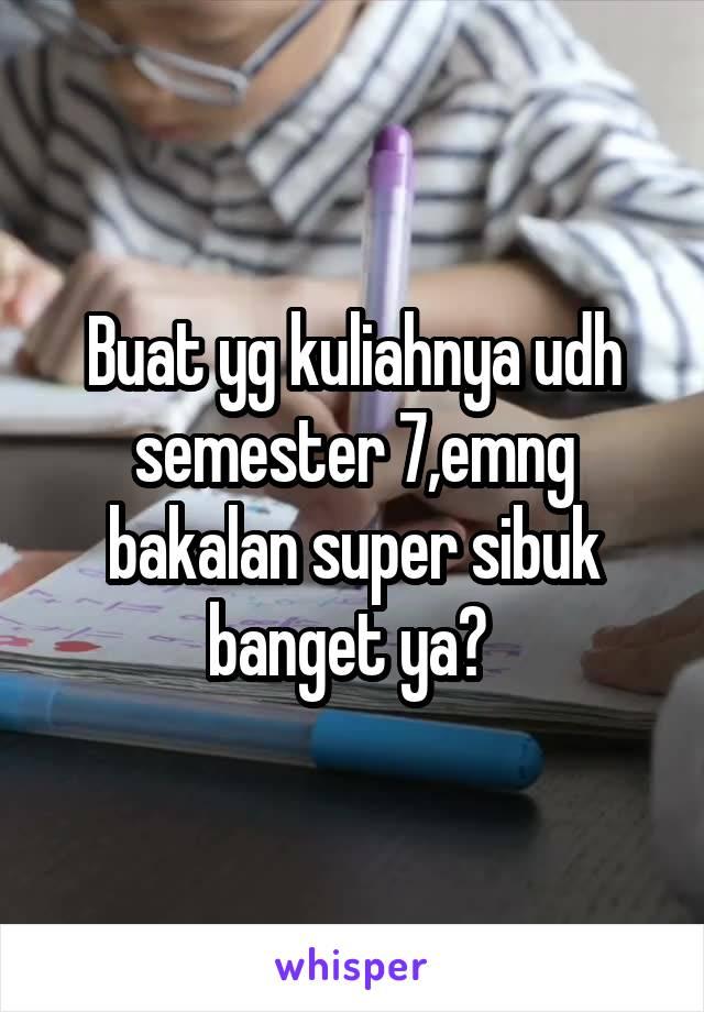 Buat yg kuliahnya udh semester 7,emng bakalan super sibuk banget ya?