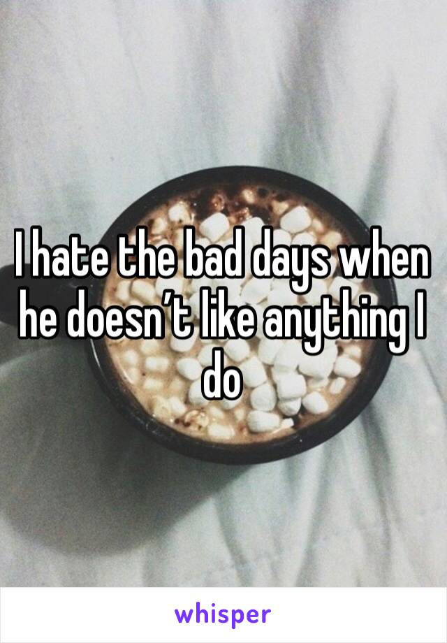 I hate the bad days when he doesn't like anything I do