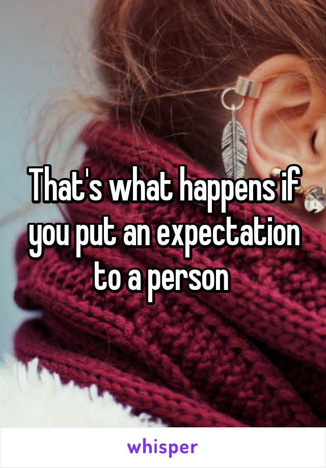 That's what happens if you put an expectation to a person