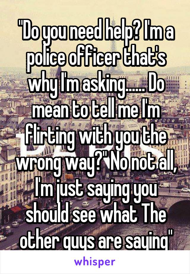 """""""Do you need help? I'm a police officer that's why I'm asking...... Do mean to tell me I'm flirting with you the wrong way?"""" No not all, I'm just saying you should see what The other guys are saying"""""""