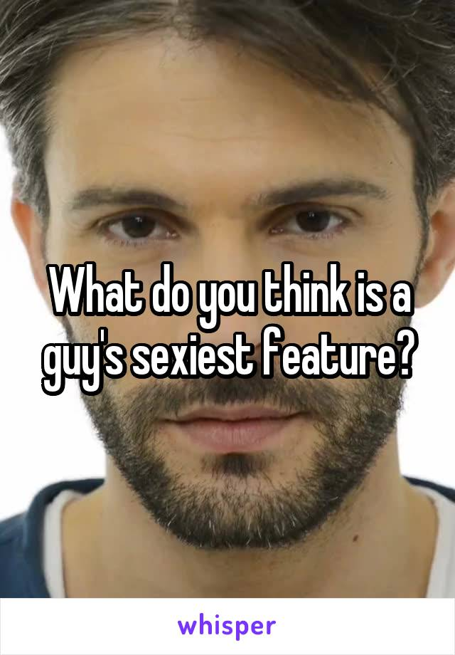 What do you think is a guy's sexiest feature?