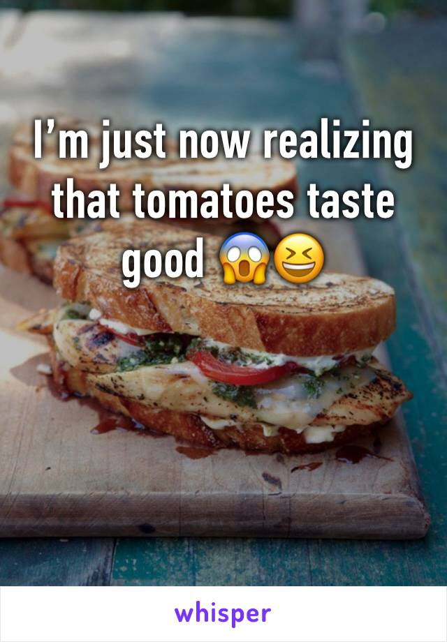 I'm just now realizing that tomatoes taste good 😱😆