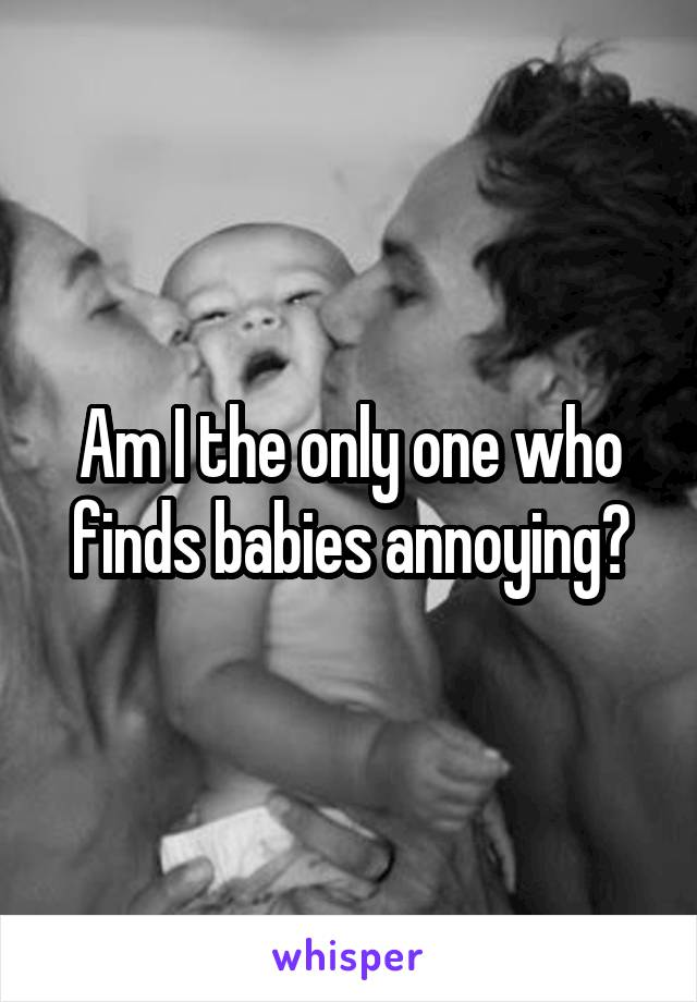 Am I the only one who finds babies annoying?