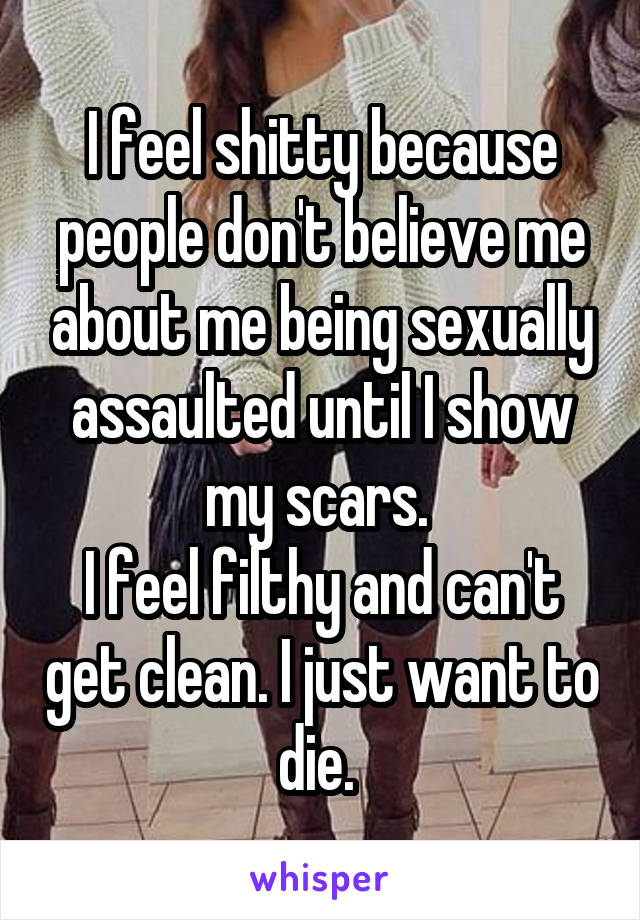 I feel shitty because people don't believe me about me being sexually assaulted until I show my scars.  I feel filthy and can't get clean. I just want to die.