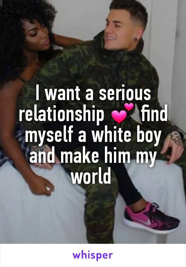 I want a serious relationship 💕 find myself a white boy and make him my world