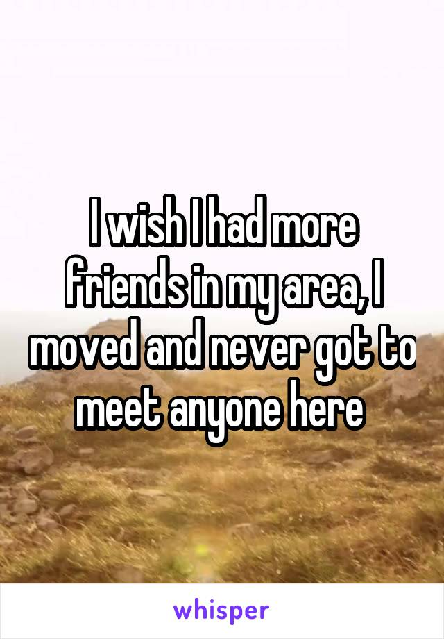I wish I had more friends in my area, I moved and never got to meet anyone here
