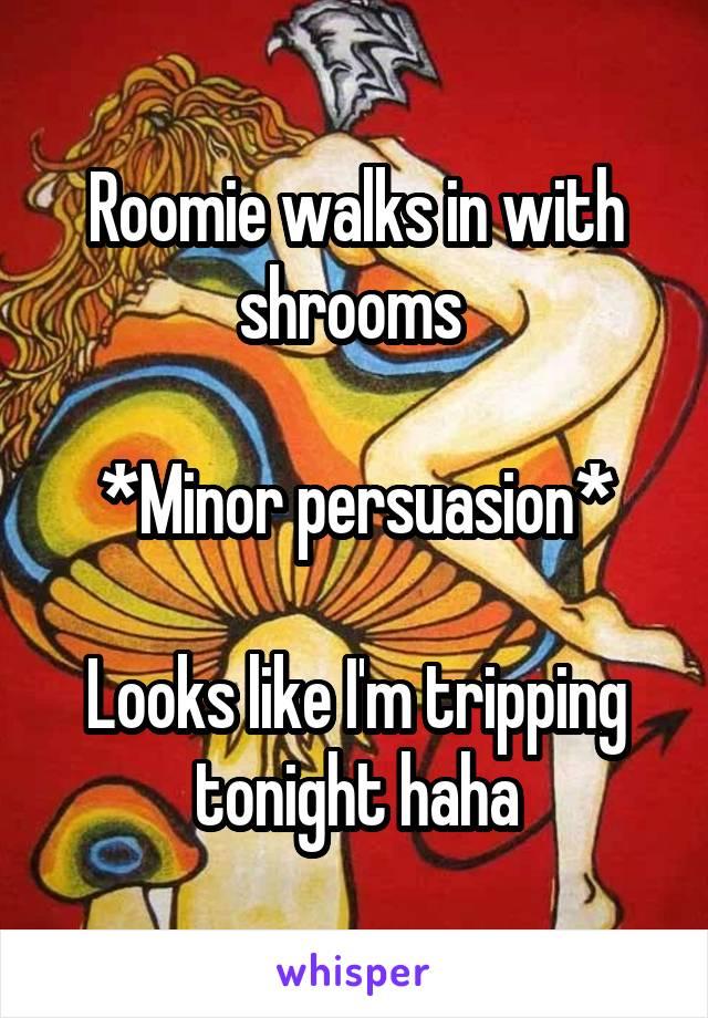 Roomie walks in with shrooms   *Minor persuasion*  Looks like I'm tripping tonight haha