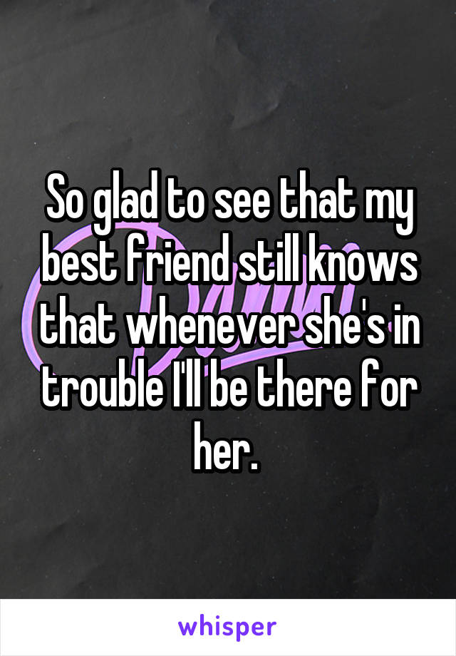 So glad to see that my best friend still knows that whenever she's in trouble I'll be there for her.