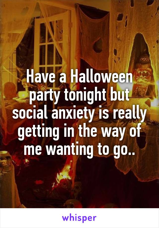 Have a Halloween party tonight but social anxiety is really getting in the way of me wanting to go..