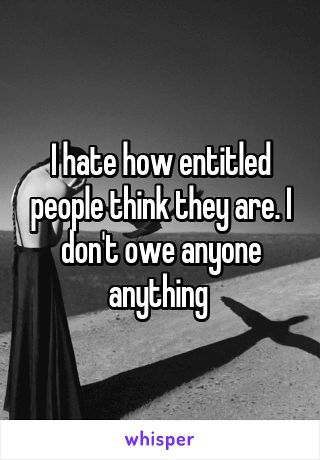 I hate how entitled people think they are. I don't owe anyone anything