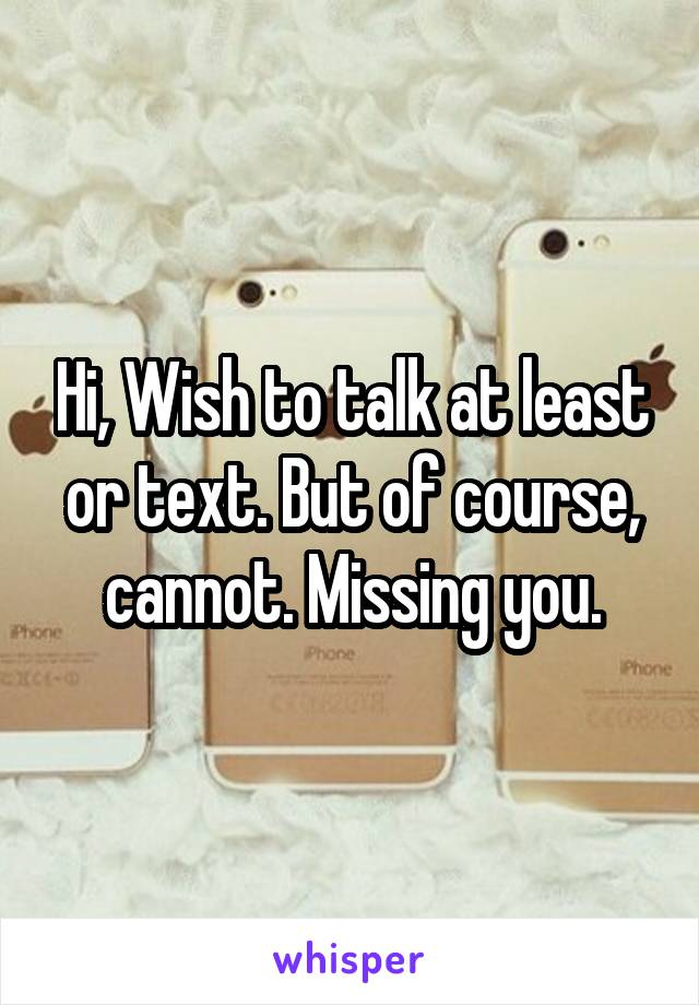 Hi, Wish to talk at least or text. But of course, cannot. Missing you.