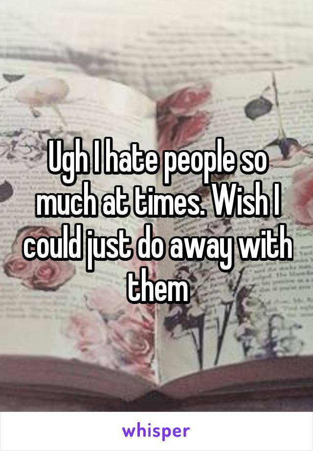 Ugh I hate people so much at times. Wish I could just do away with them