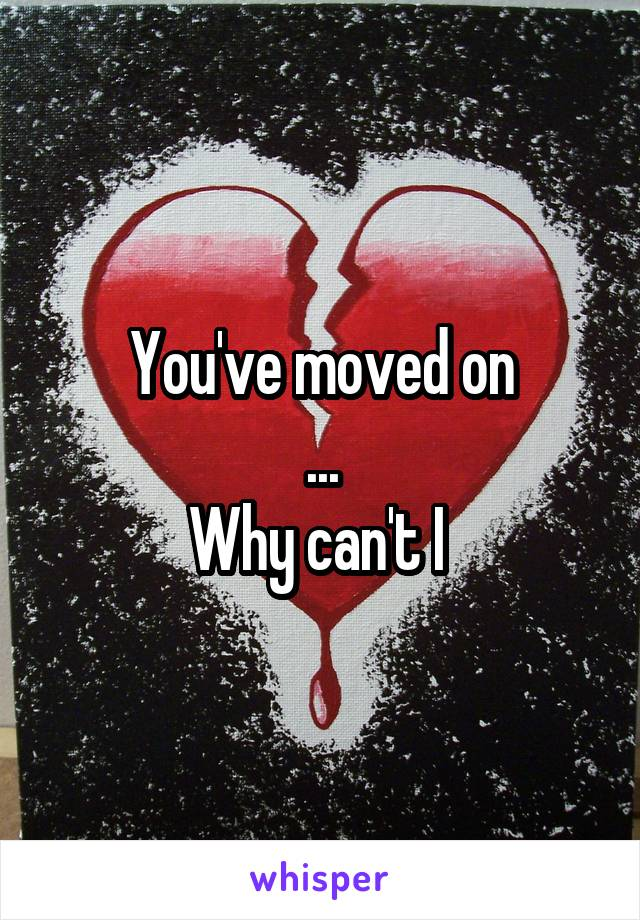 You've moved on ... Why can't I