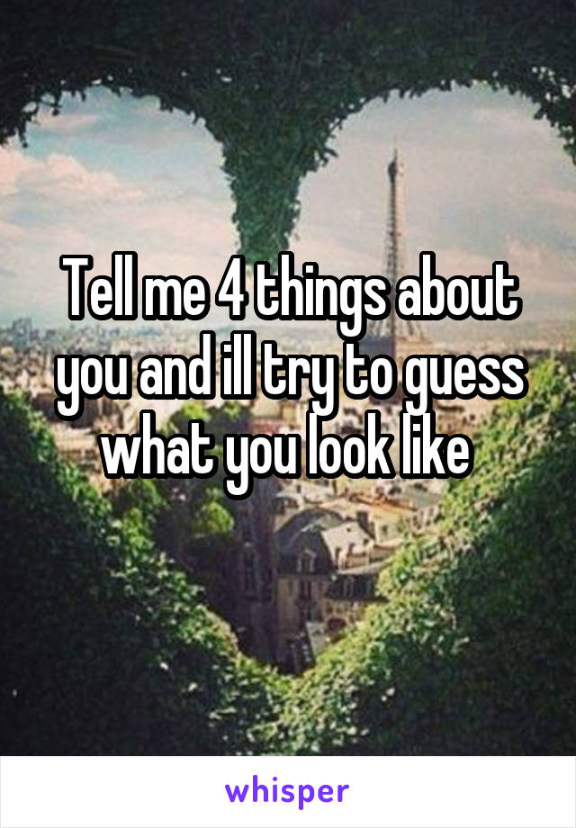 Tell me 4 things about you and ill try to guess what you look like