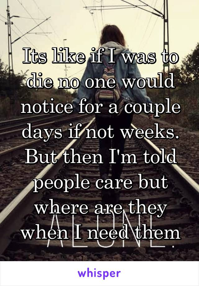 Its like if I was to die no one would notice for a couple days if not weeks. But then I'm told people care but where are they when I need them