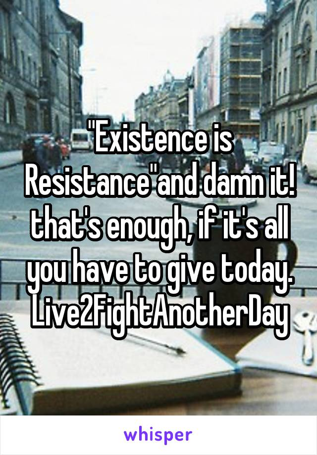"""""""Existence is Resistance""""and damn it! that's enough, if it's all you have to give today. Live2FightAnotherDay"""