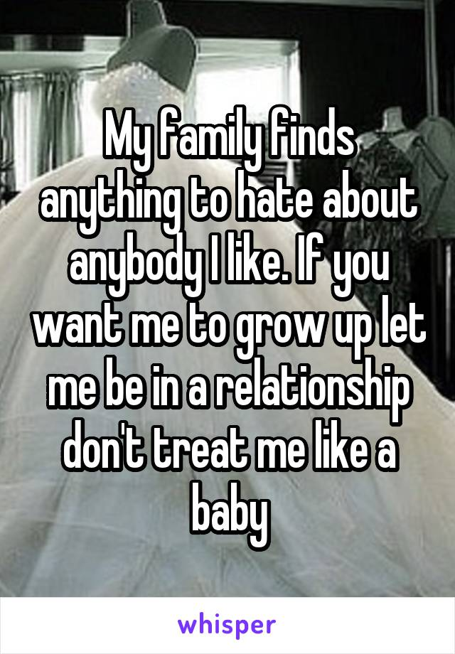 My family finds anything to hate about anybody I like. If you want me to grow up let me be in a relationship don't treat me like a baby