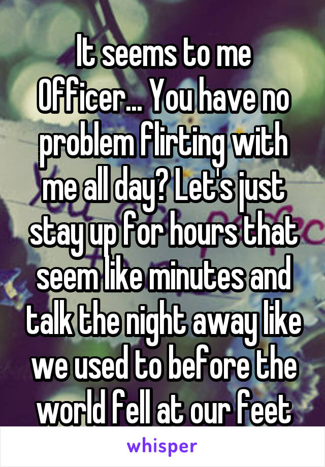 It seems to me Officer... You have no problem flirting with me all day? Let's just stay up for hours that seem like minutes and talk the night away like we used to before the world fell at our feet