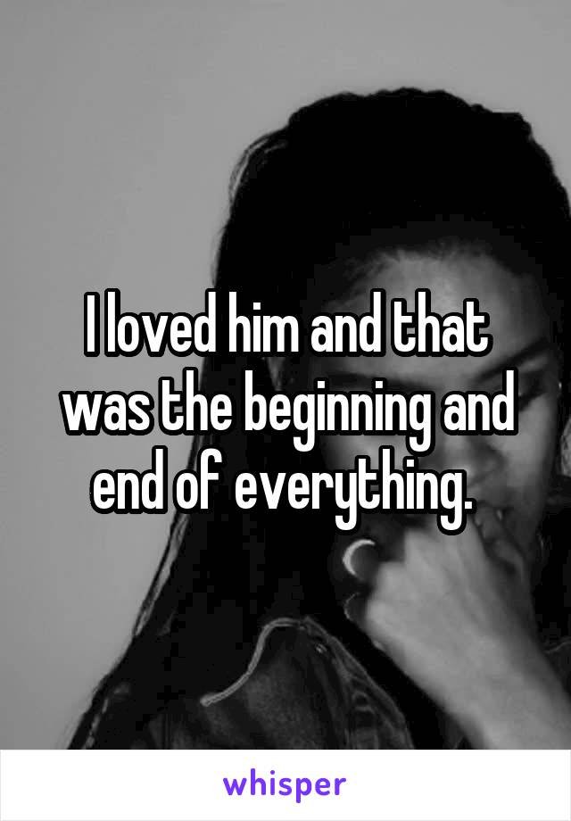 I loved him and that was the beginning and end of everything.