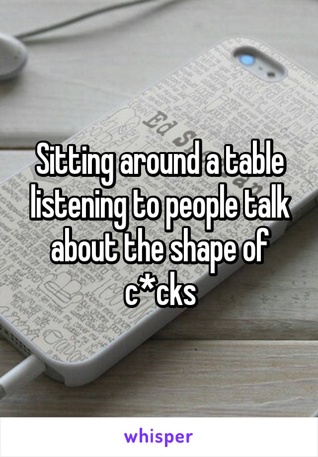 Sitting around a table listening to people talk about the shape of c*cks