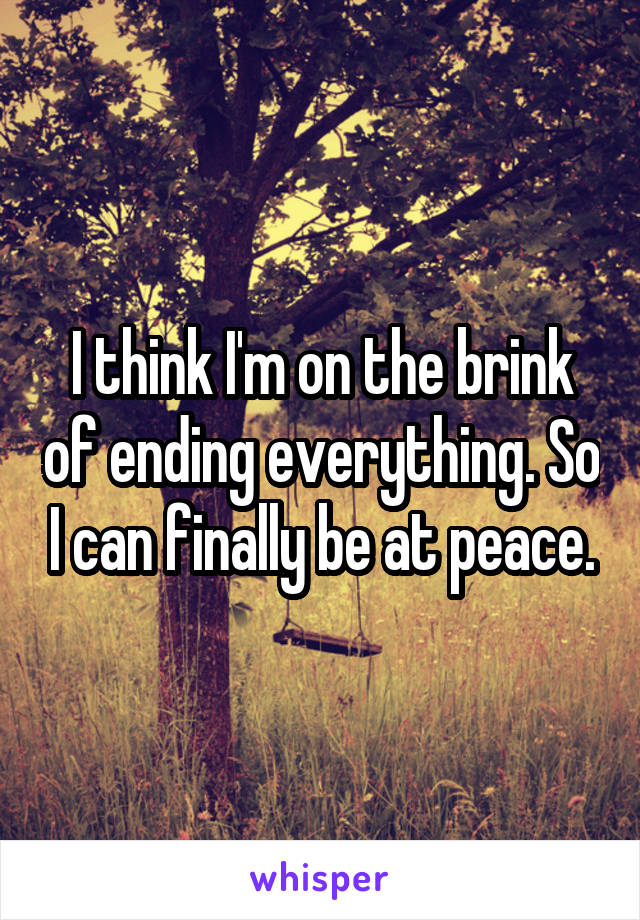I think I'm on the brink of ending everything. So I can finally be at peace.