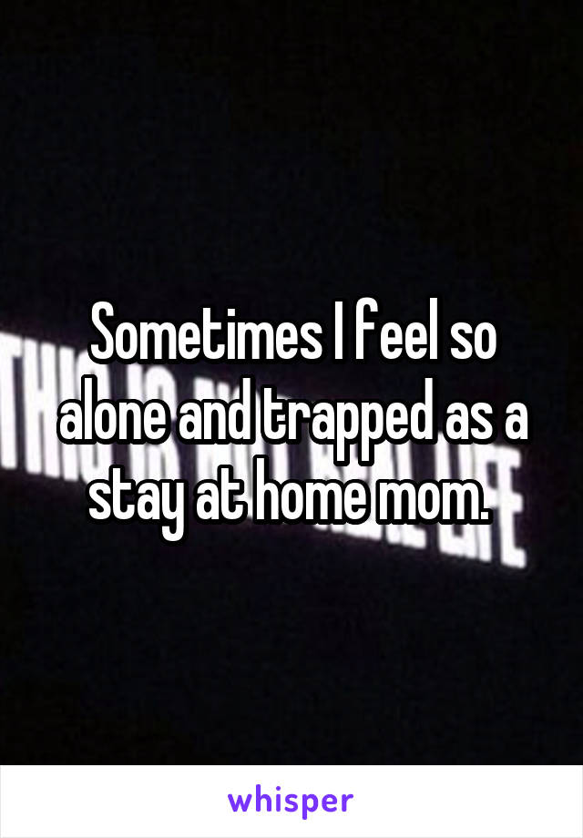 Sometimes I feel so alone and trapped as a stay at home mom.