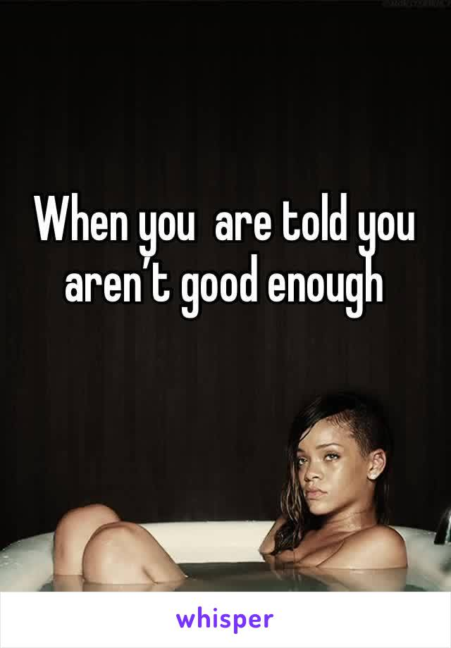 When you  are told you aren't good enough