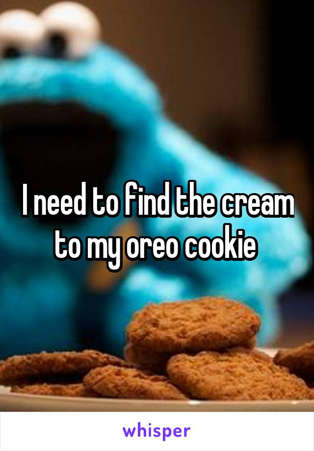 I need to find the cream to my oreo cookie