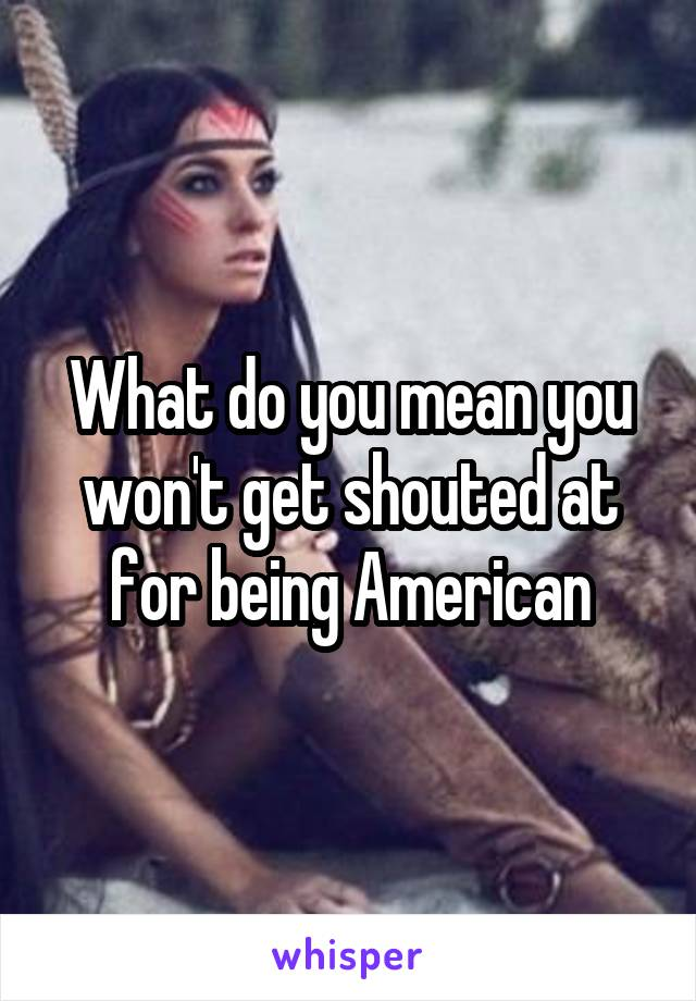What do you mean you won't get shouted at for being American