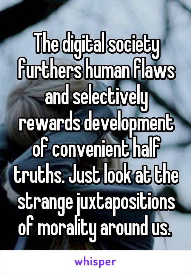 The digital society furthers human flaws and selectively rewards development of convenient half truths. Just look at the strange juxtapositions of morality around us.